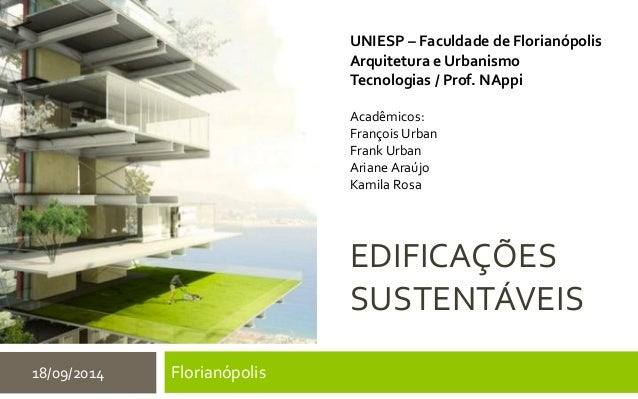 EDIFICAÇÕES SUSTENTÁVEIS Florianópolis18/09/2014 UNIESP – Faculdade de Florianópolis Arquitetura e Urbanismo Tecnologias /...