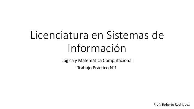 Licenciatura en Sistemas de Información Lógica y Matemática Computacional Trabajo Práctico N°1 Prof.: Roberto Rodriguez