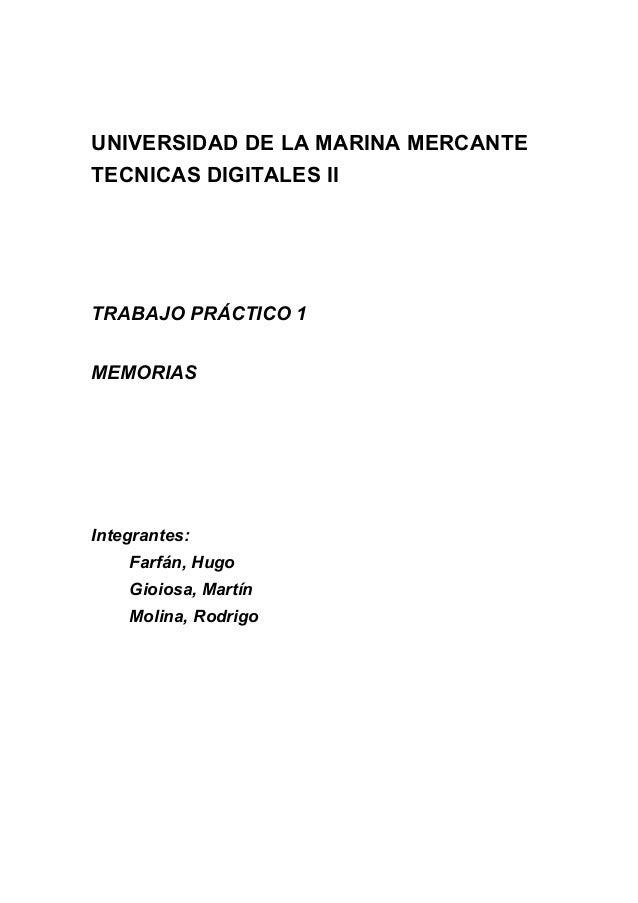 UNIVERSIDAD DE LA MARINA MERCANTE TECNICAS DIGITALES II TRABAJO PRÁCTICO 1 MEMORIAS Integrantes: Farfán, Hugo Gioiosa, Mar...