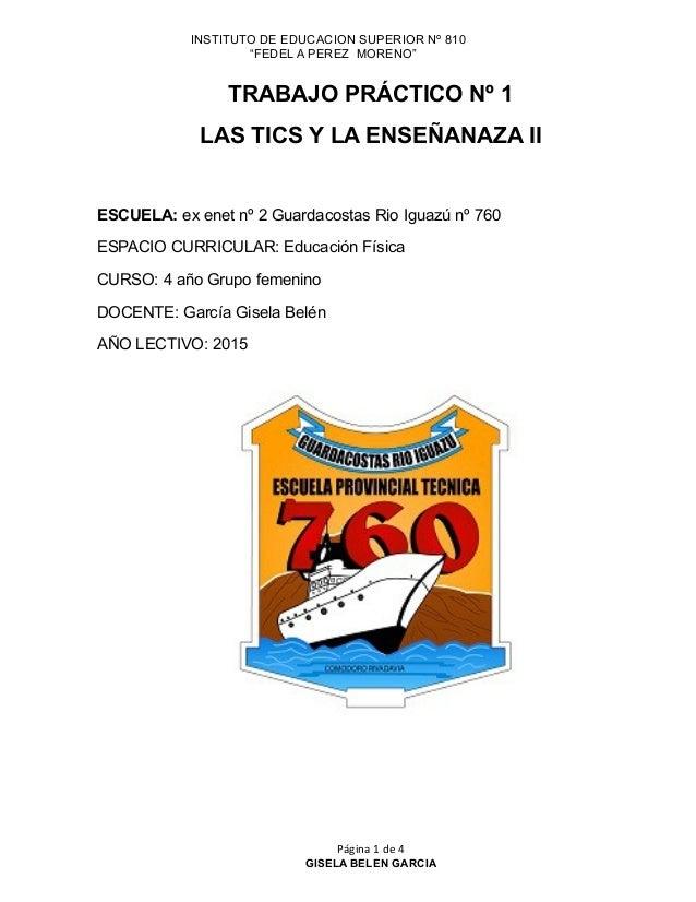 """INSTITUTO DE EDUCACION SUPERIOR Nº 810 """"FEDEL A PEREZ MORENO"""" TRABAJO PRÁCTICO Nº 1 LAS TICS Y LA ENSEÑANAZA II ESCUELA: e..."""