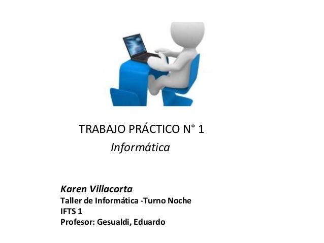 Karen Villacorta Taller de Informática -Turno Noche IFTS 1 Profesor: Gesualdi, Eduardo TRABAJO PRÁCTICO N° 1 Informática