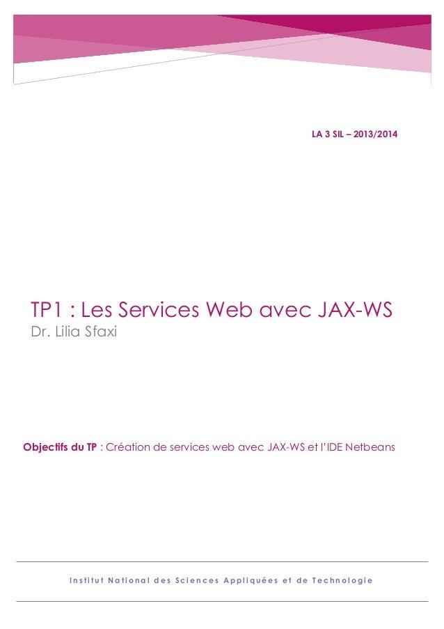 LA 3 SIL – 2013/2014  TP1 : Les Services Web avec JAX-WS Dr. Lilia Sfaxi  Objectifs du TP : Création de services web avec ...