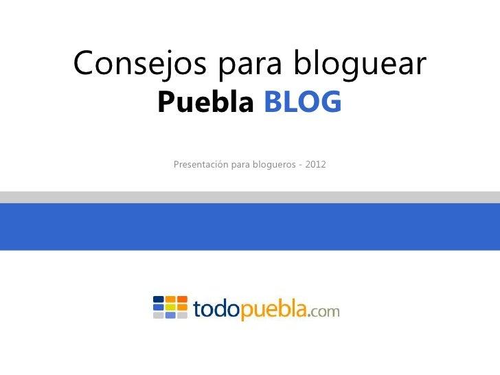 Consejos para bloguear     Puebla BLOG      Presentación para blogueros - 2012