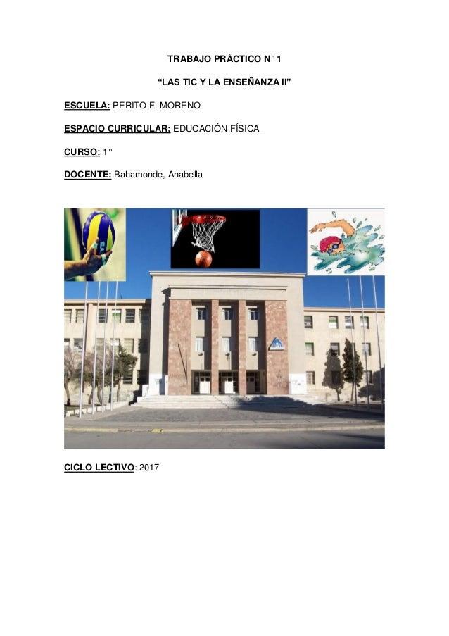 """TRABAJO PRÁCTICO N° 1 """"LAS TIC Y LA ENSEÑANZA II"""" ESCUELA: PERITO F. MORENO ESPACIO CURRICULAR: EDUCACIÓN FÍSICA CURSO: 1°..."""