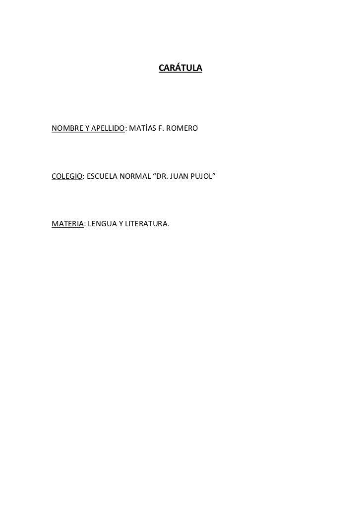 """CARÁTULA<br />NOMBRE Y APELLIDO: MATÍAS F. ROMERO<br />COLEGIO: ESCUELA NORMAL """"DR. JUAN PUJOL""""<br />MATERIA: LENGUA Y LIT..."""