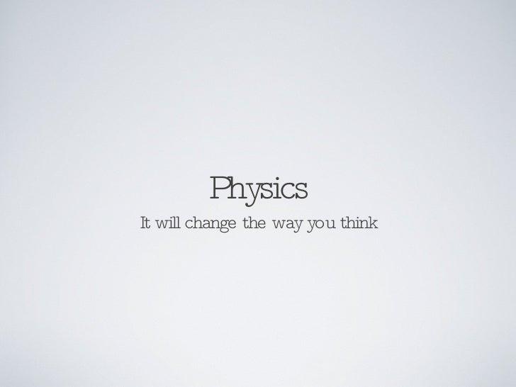 Physics <ul><li>It will change the way you think </li></ul>