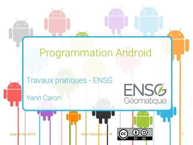 session fev 2016 Yann Caron (c) 2014 1 Programmation Android Travaux pratiques - ENSG Yann Caron
