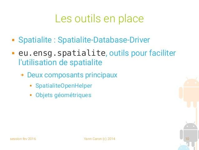 session fev 2016 Yann Caron (c) 2014 10 Les outils en place  Spatialite : Spatialite-Database-Driver  eu.ensg.spatialite...