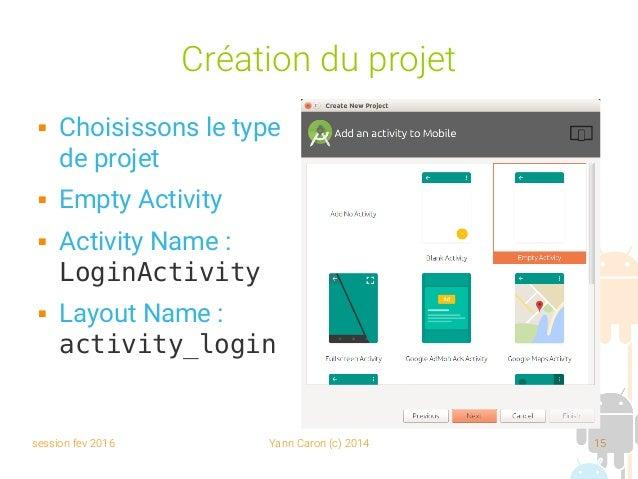 session fev 2016 Yann Caron (c) 2014 15 Création du projet  Choisissons le type de projet  Empty Activity  Activity Nam...
