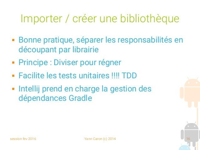 session fev 2016 Yann Caron (c) 2014 16 Importer / créer une bibliothèque  Bonne pratique, séparer les responsabilités en...
