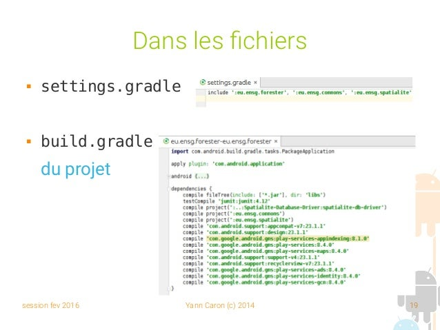 session fev 2016 Yann Caron (c) 2014 19 Dans les fichiers  settings.gradle  build.gradle du projet