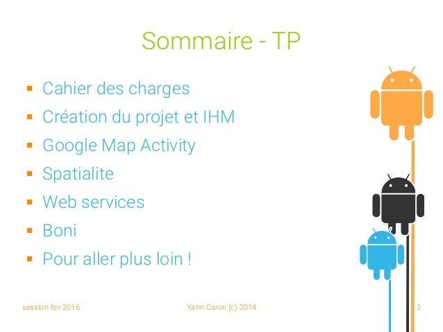 session fev 2016 Yann Caron (c) 2014 2 Sommaire - TP  Cahier des charges  Création du projet et IHM  Google Map Activit...