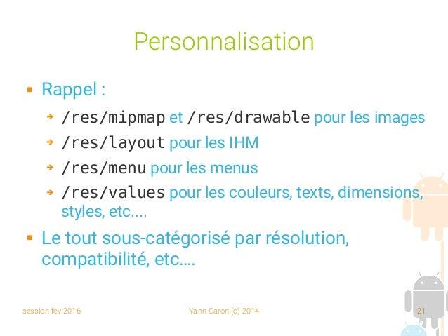 session fev 2016 Yann Caron (c) 2014 21 Personnalisation  Rappel : ➔ /res/mipmap et /res/drawable pour les images ➔ /res/...