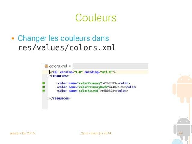 session fev 2016 Yann Caron (c) 2014 22 Couleurs  Changer les couleurs dans res/values/colors.xml