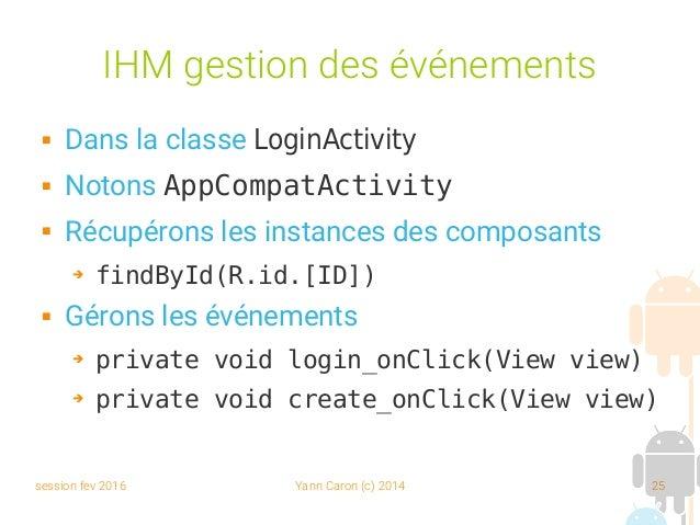 session fev 2016 Yann Caron (c) 2014 25 IHM gestion des événements  Dans la classe LoginActivity  Notons AppCompatActivi...
