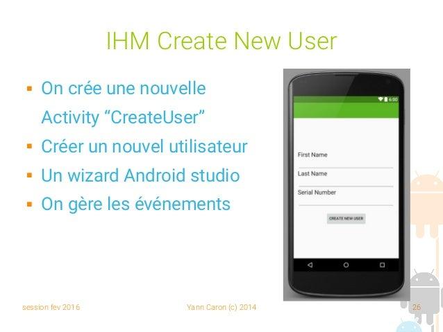 """session fev 2016 Yann Caron (c) 2014 26 IHM Create New User  On crée une nouvelle Activity """"CreateUser""""  Créer un nouvel..."""