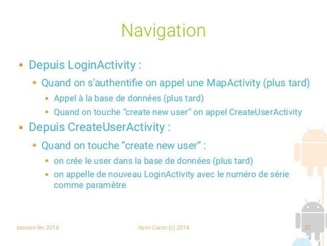 session fev 2016 Yann Caron (c) 2014 27 Navigation  Depuis LoginActivity : ➔ Quand on s'authentifie on appel une MapActiv...