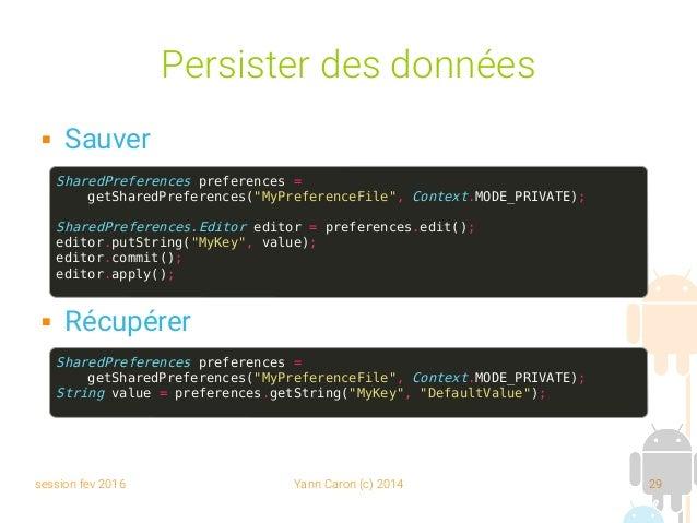 session fev 2016 Yann Caron (c) 2014 29 Persister des données  Sauver  Récupérer SharedPreferences preferences = getShar...
