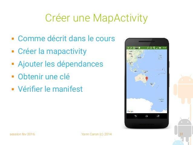 session fev 2016 Yann Caron (c) 2014 31 Créer une MapActivity  Comme décrit dans le cours  Créer la mapactivity  Ajoute...