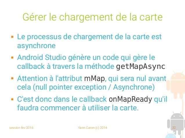 session fev 2016 Yann Caron (c) 2014 32 Gérer le chargement de la carte  Le processus de chargement de la carte est async...