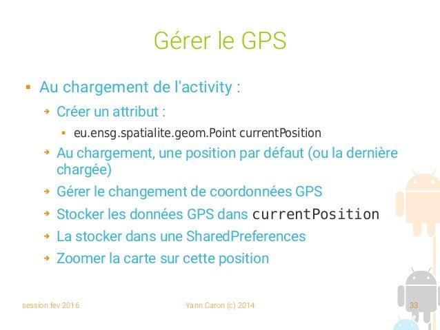 session fev 2016 Yann Caron (c) 2014 33 Gérer le GPS  Au chargement de l'activity : ➔ Créer un attribut :  eu.ensg.spati...