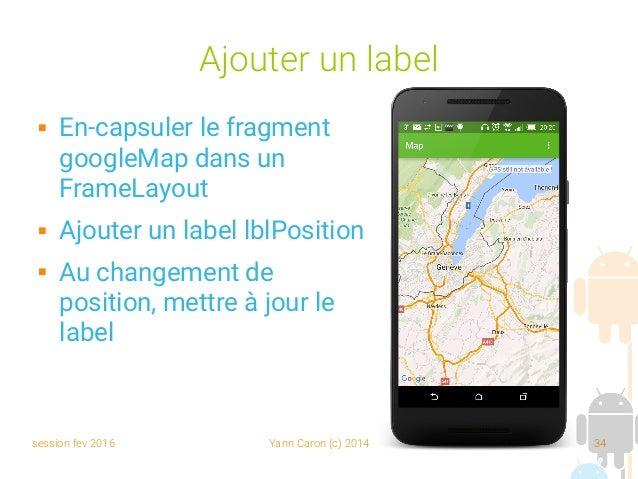 session fev 2016 Yann Caron (c) 2014 34 Ajouter un label  En-capsuler le fragment googleMap dans un FrameLayout  Ajouter...
