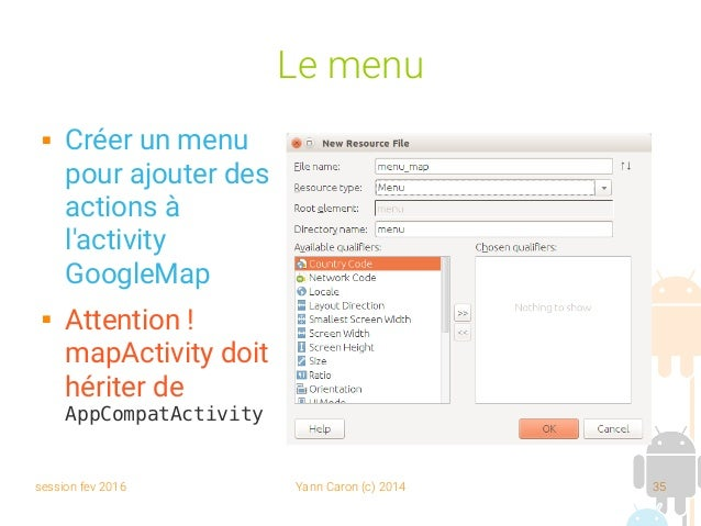 session fev 2016 Yann Caron (c) 2014 35 Le menu  Créer un menu pour ajouter des actions à l'activity GoogleMap  Attentio...