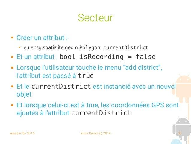 session fev 2016 Yann Caron (c) 2014 38 Secteur  Créer un attribut : ➔ eu.ensg.spatialite.geom.Polygon currentDistrict  ...