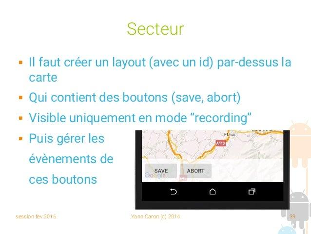 session fev 2016 Yann Caron (c) 2014 39 Secteur  Il faut créer un layout (avec un id) par-dessus la carte  Qui contient ...
