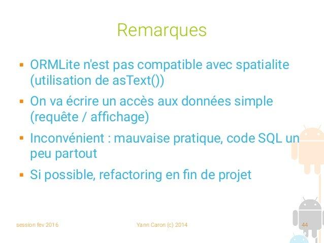session fev 2016 Yann Caron (c) 2014 44 Remarques  ORMLite n'est pas compatible avec spatialite (utilisation de asText())...