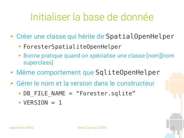 session fev 2016 Yann Caron (c) 2014 45 Initialiser la base de donnée  Créer une classe qui hérite de SpatialOpenHelper ➔...