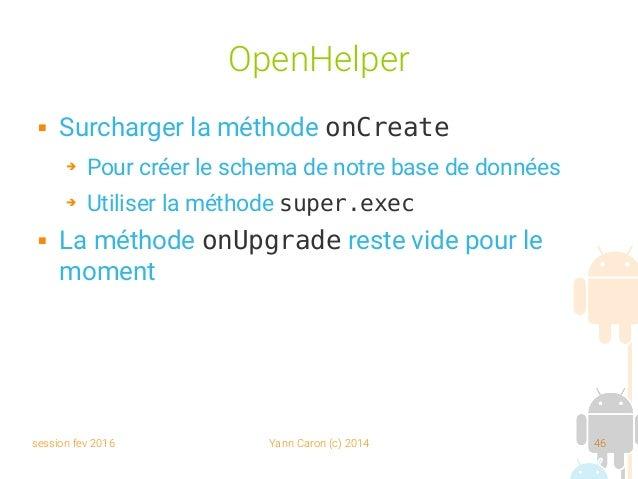 session fev 2016 Yann Caron (c) 2014 46 OpenHelper  Surcharger la méthode onCreate ➔ Pour créer le schema de notre base d...