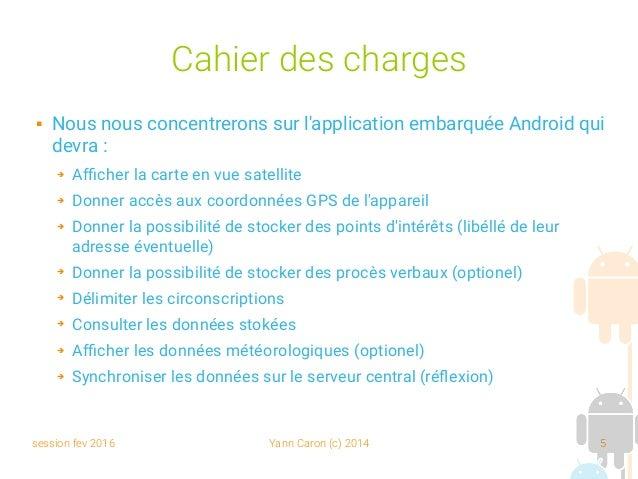session fev 2016 Yann Caron (c) 2014 5 Cahier des charges  Nous nous concentrerons sur l'application embarquée Android qu...