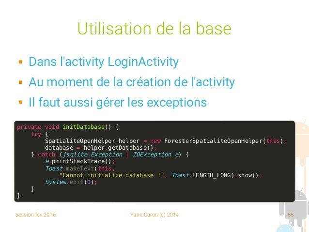 session fev 2016 Yann Caron (c) 2014 55 Utilisation de la base  Dans l'activity LoginActivity  Au moment de la création ...
