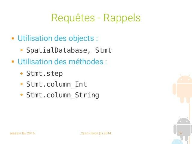session fev 2016 Yann Caron (c) 2014 57 Requêtes - Rappels  Utilisation des objects : ➔ SpatialDatabase, Stmt  Utilisati...
