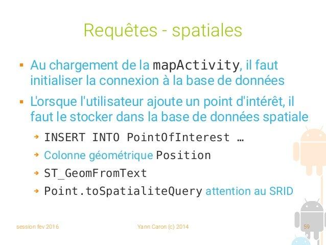 session fev 2016 Yann Caron (c) 2014 59 Requêtes - spatiales  Au chargement de la mapActivity, il faut initialiser la con...