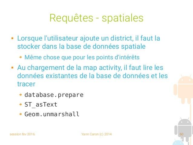 session fev 2016 Yann Caron (c) 2014 60 Requêtes - spatiales  Lorsque l'utilisateur ajoute un district, il faut la stocke...