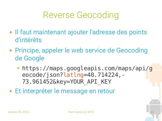 session fev 2016 Yann Caron (c) 2014 62 Reverse Geocoding  Il faut maintenant ajouter l'adresse des points d'intérêts  P...