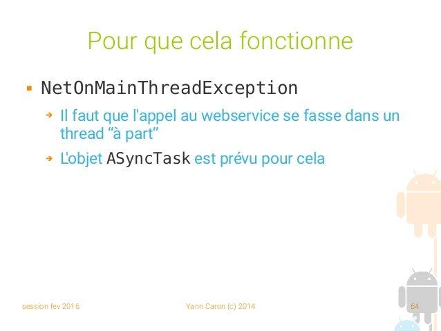 session fev 2016 Yann Caron (c) 2014 64 Pour que cela fonctionne  NetOnMainThreadException ➔ Il faut que l'appel au webse...