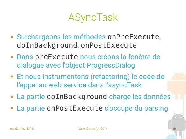 session fev 2016 Yann Caron (c) 2014 66 ASyncTask  Surchargeons les méthodes onPreExecute, doInBackground, onPostExecute ...