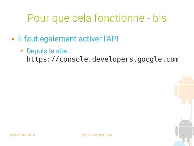 session fev 2016 Yann Caron (c) 2014 67 Pour que cela fonctionne - bis  Il faut également activer l'API ➔ Depuis le site ...