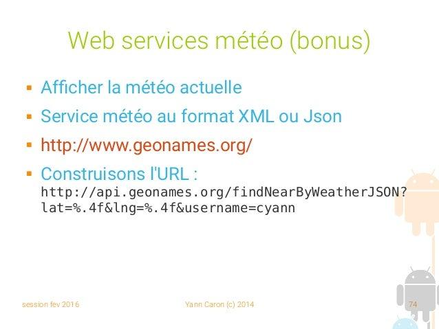 session fev 2016 Yann Caron (c) 2014 74 Web services météo (bonus)  Afficher la météo actuelle  Service météo au format ...