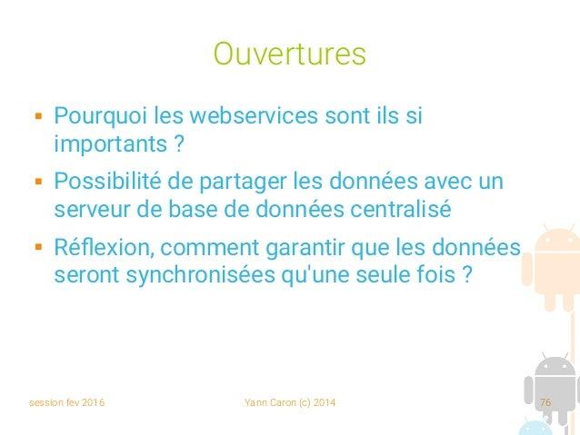 session fev 2016 Yann Caron (c) 2014 76 Ouvertures  Pourquoi les webservices sont ils si importants ?  Possibilité de pa...