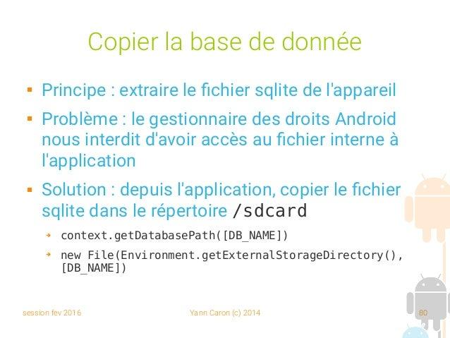 session fev 2016 Yann Caron (c) 2014 80 Copier la base de donnée  Principe : extraire le fichier sqlite de l'appareil  P...