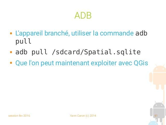 session fev 2016 Yann Caron (c) 2014 81 ADB  L'appareil branché, utiliser la commande adb pull  adb pull /sdcard/Spatial...