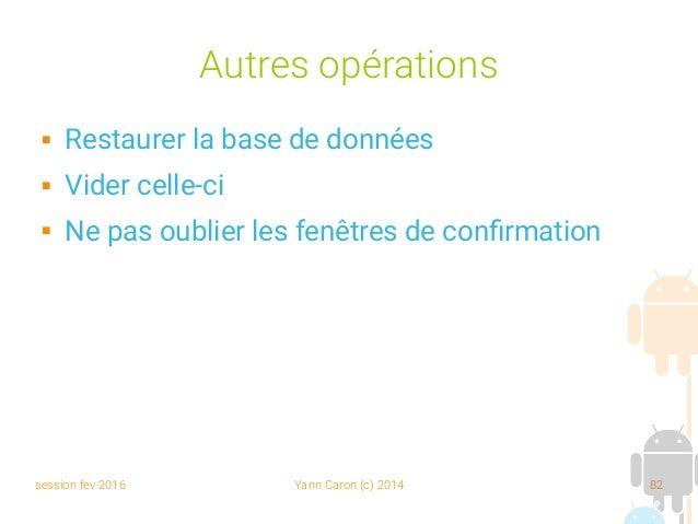 session fev 2016 Yann Caron (c) 2014 82 Autres opérations  Restaurer la base de données  Vider celle-ci  Ne pas oublier...
