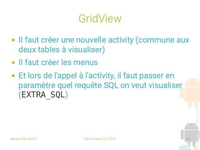 session fev 2016 Yann Caron (c) 2014 84 GridView  Il faut créer une nouvelle activity (commune aux deux tables à visualis...
