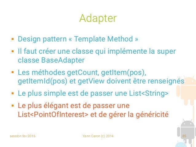 session fev 2016 Yann Caron (c) 2014 85 Adapter  Design pattern «Template Method»  Il faut créer une classe qui implém...