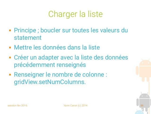 session fev 2016 Yann Caron (c) 2014 86 Charger la liste  Principe; boucler sur toutes les valeurs du statement  Mettre...