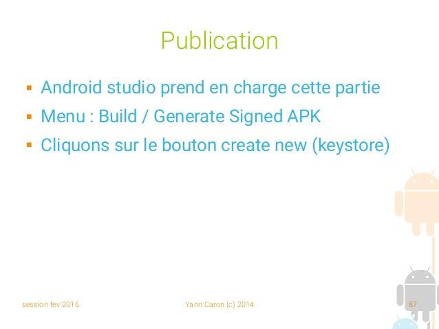 session fev 2016 Yann Caron (c) 2014 87 Publication  Android studio prend en charge cette partie  Menu : Build / Generat...